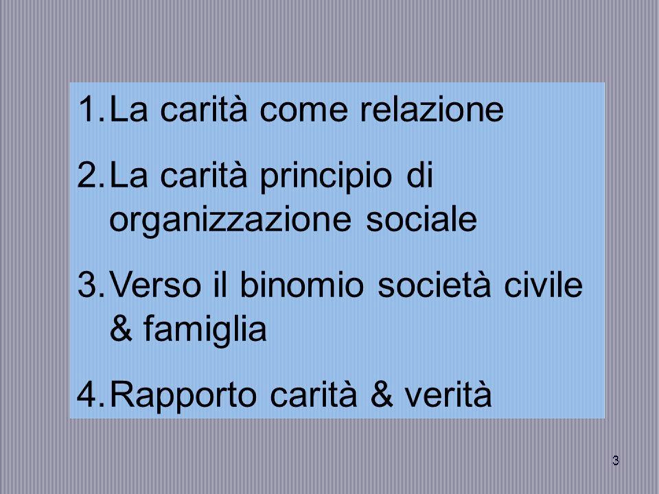 3 1.La carità come relazione 2.La carità principio di organizzazione sociale 3.Verso il binomio società civile & famiglia 4.Rapporto carità & verità