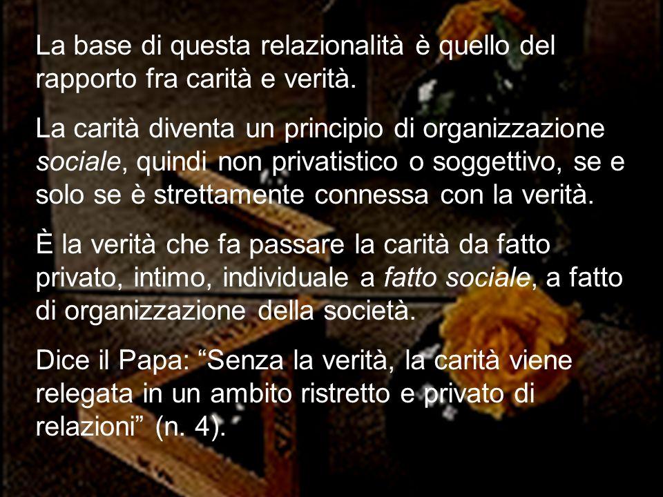 39 La base di questa relazionalità è quello del rapporto fra carità e verità. La carità diventa un principio di organizzazione sociale, quindi non pri