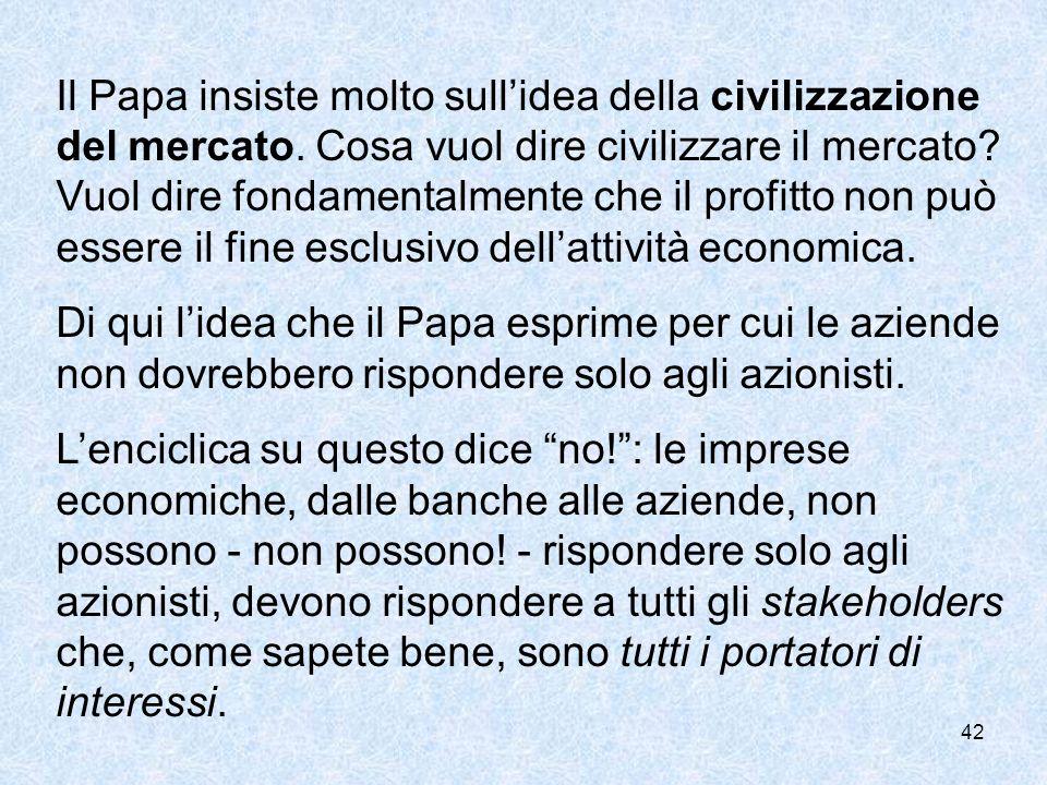 42 Il Papa insiste molto sullidea della civilizzazione del mercato. Cosa vuol dire civilizzare il mercato? Vuol dire fondamentalmente che il profitto