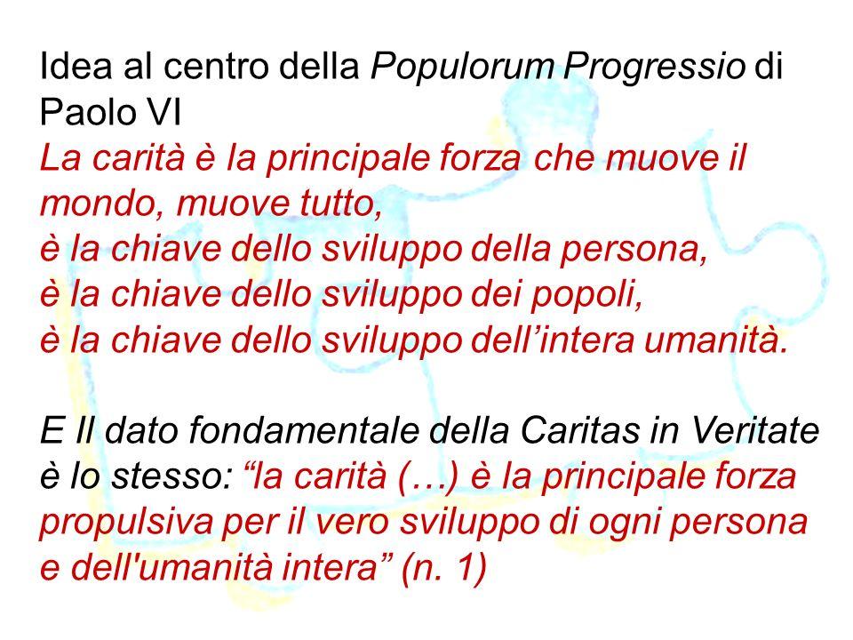 9 Idea al centro della Populorum Progressio di Paolo VI La carità è la principale forza che muove il mondo, muove tutto, è la chiave dello sviluppo de