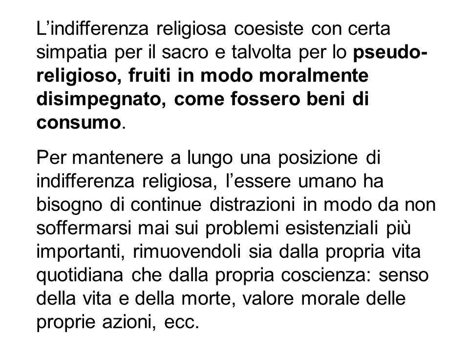 Lindifferenza religiosa coesiste con certa simpatia per il sacro e talvolta per lo pseudo- religioso, fruiti in modo moralmente disimpegnato, come fos