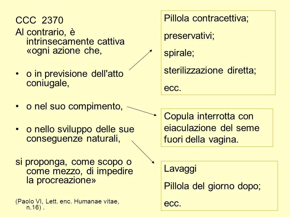CCC 2370 Al contrario, è intrinsecamente cattiva «ogni azione che, o in previsione dell atto coniugale, o nel suo compimento, o nello sviluppo delle sue conseguenze naturali, si proponga, come scopo o come mezzo, di impedire la procreazione» (Paolo VI, Lett.