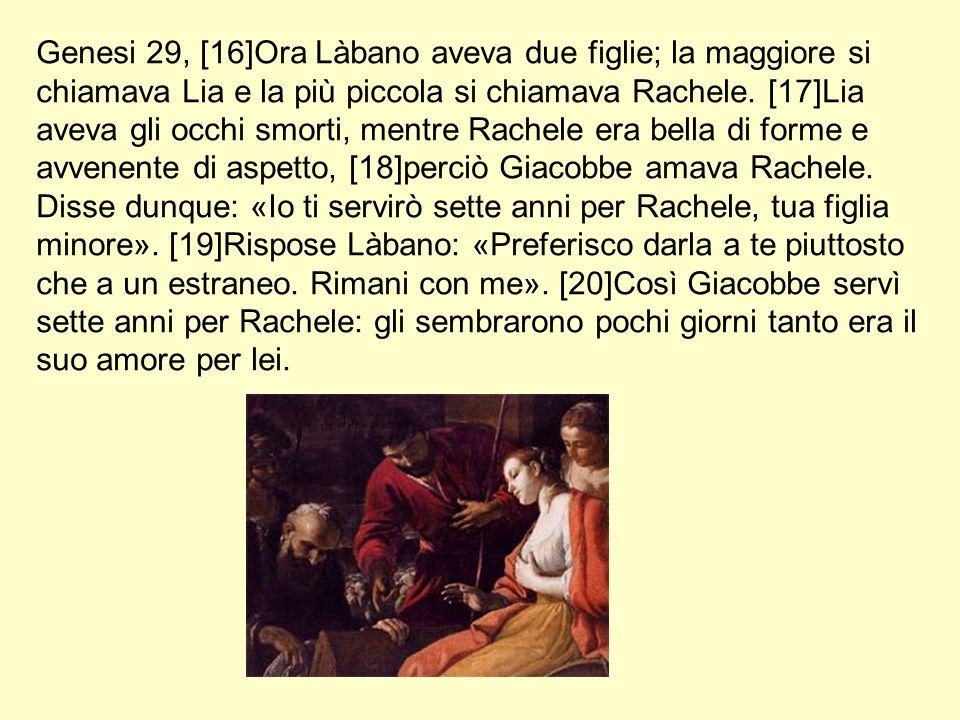 Genesi 29, [16]Ora Làbano aveva due figlie; la maggiore si chiamava Lia e la più piccola si chiamava Rachele.