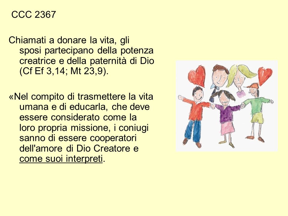 CCC 2367 Chiamati a donare la vita, gli sposi partecipano della potenza creatrice e della paternità di Dio (Cf Ef 3,14; Mt 23,9).