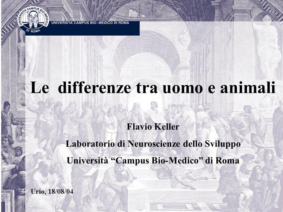 Le differenze tra uomo e animali Flavio Keller Laboratorio di Neuroscienze dello Sviluppo Università Campus Bio-Medico di Roma Urio, 18/08/04