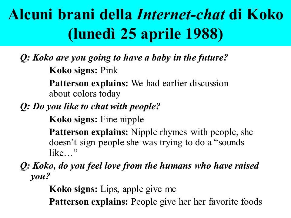 Alcuni brani della Internet-chat di Koko (lunedì 25 aprile 1988) Q: Koko are you going to have a baby in the future? Koko signs: Pink Patterson explai