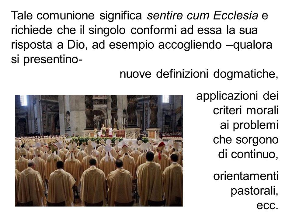 Tale comunione significa sentire cum Ecclesia e richiede che il singolo conformi ad essa la sua risposta a Dio, ad esempio accogliendo –qualora si pre