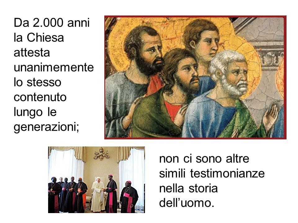 Da 2.000 anni la Chiesa attesta unanimemente lo stesso contenuto lungo le generazioni; non ci sono altre simili testimonianze nella storia delluomo.