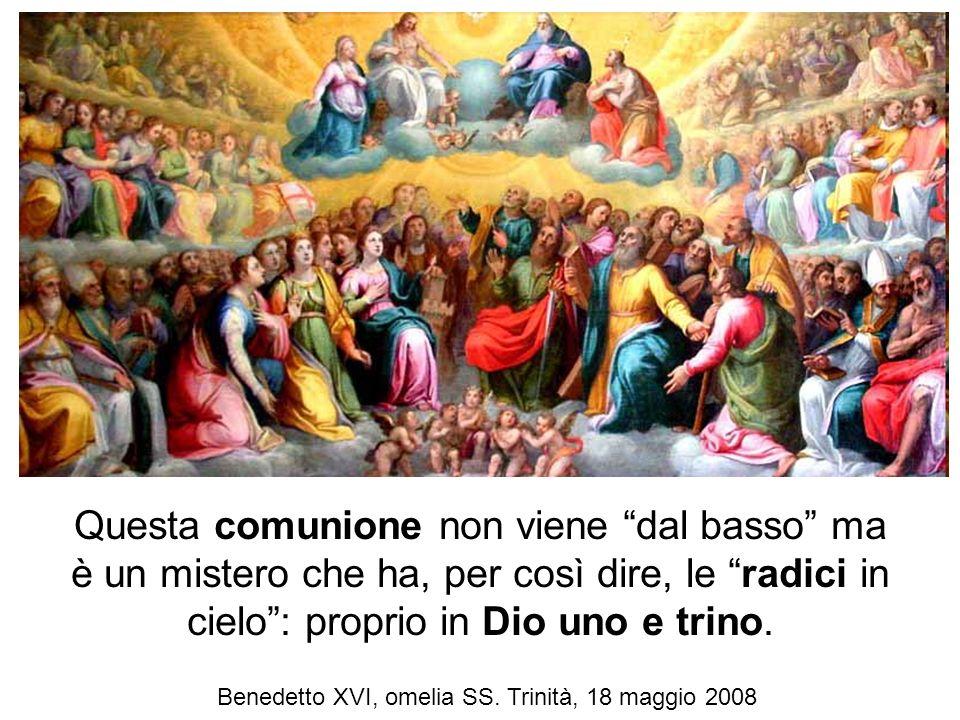 Questa comunione non viene dal basso ma è un mistero che ha, per così dire, le radici in cielo: proprio in Dio uno e trino. Benedetto XVI, omelia SS.