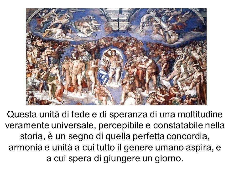 Questa unità di fede e di speranza di una moltitudine veramente universale, percepibile e constatabile nella storia, è un segno di quella perfetta con
