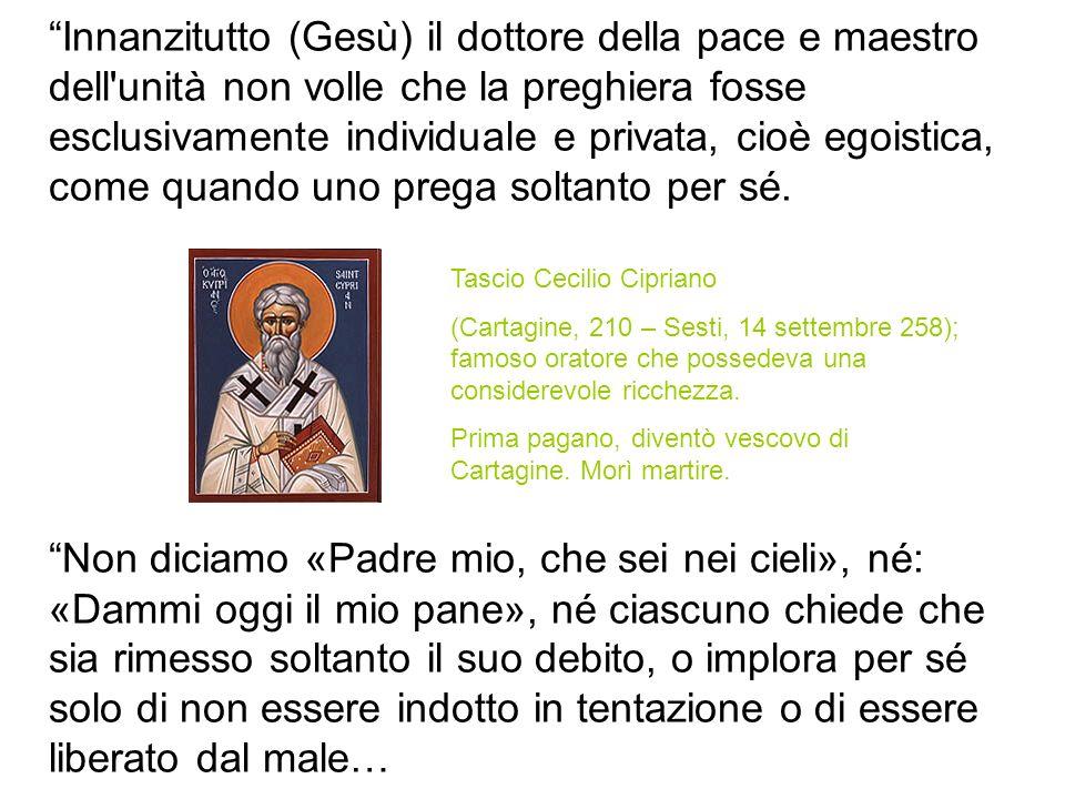Innanzitutto (Gesù) il dottore della pace e maestro dell'unità non volle che la preghiera fosse esclusivamente individuale e privata, cioè egoistica,