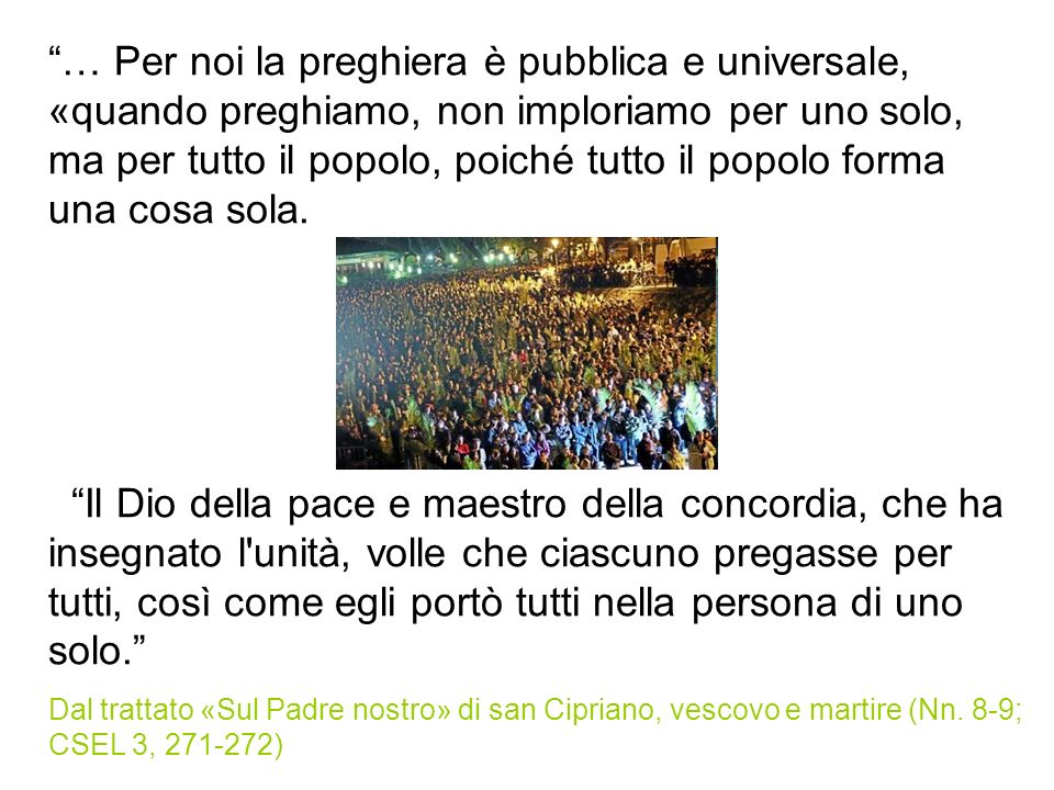 … Per noi la preghiera è pubblica e universale, «quando preghiamo, non imploriamo per uno solo, ma per tutto il popolo, poiché tutto il popolo forma u