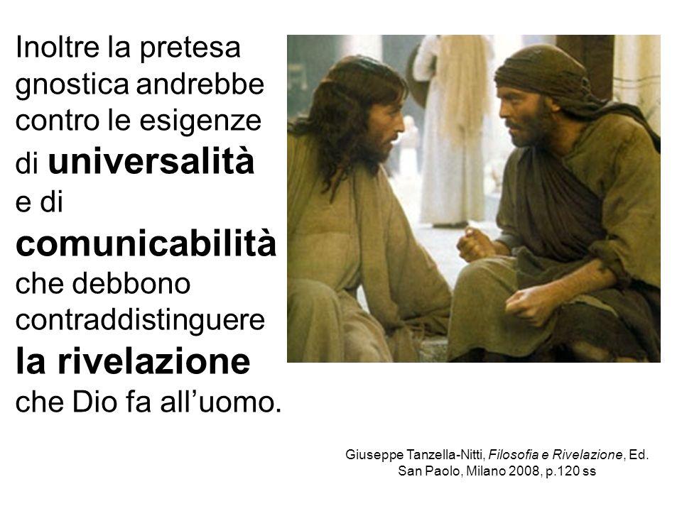 Inoltre la pretesa gnostica andrebbe contro le esigenze di universalità e di comunicabilità che debbono contraddistinguere la rivelazione che Dio fa a