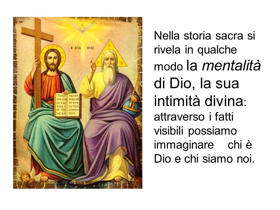 Nella storia sacra si rivela in qualche modo la mentalità di Dio, la sua intimità divina : attraverso i fatti visibili possiamo immaginare chi è Dio e