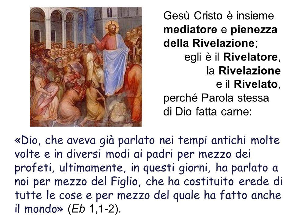 Gesù Cristo è insieme mediatore e pienezza della Rivelazione; egli è il Rivelatore, la Rivelazione e il Rivelato, perché Parola stessa di Dio fatta ca