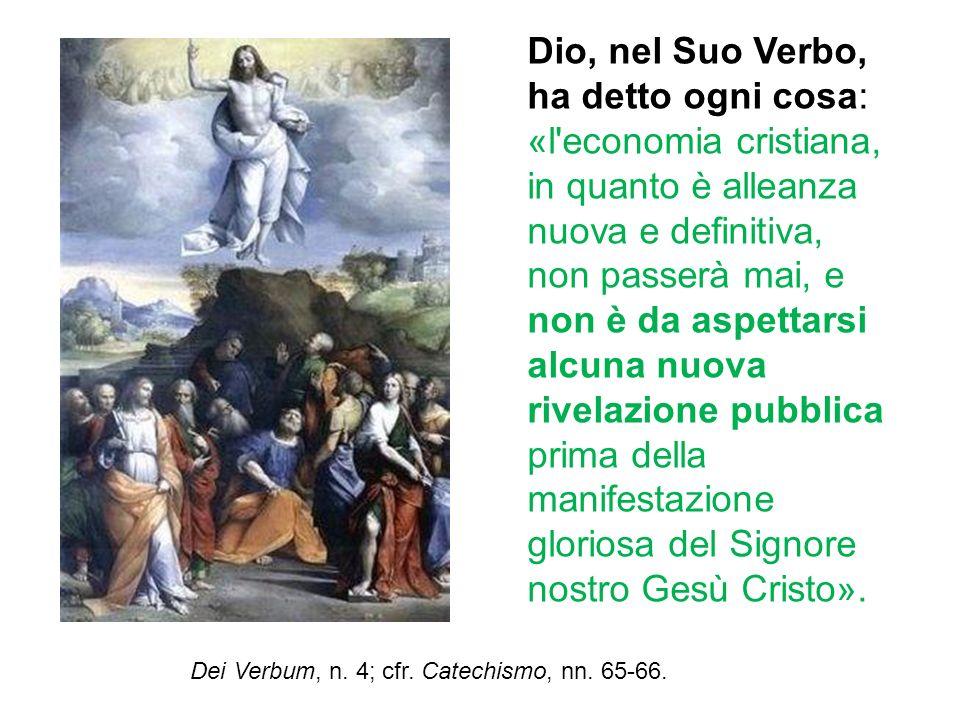 Dio, nel Suo Verbo, ha detto ogni cosa: «l'economia cristiana, in quanto è alleanza nuova e definitiva, non passerà mai, e non è da aspettarsi alcuna