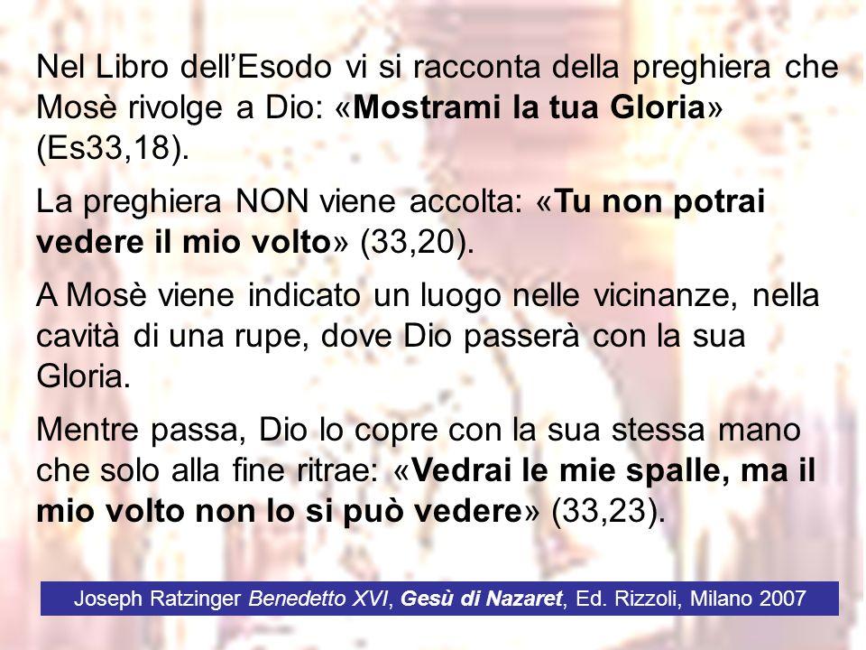 Nel Libro dellEsodo vi si racconta della preghiera che Mosè rivolge a Dio: «Mostrami la tua Gloria» (Es33,18). La preghiera NON viene accolta: «Tu non