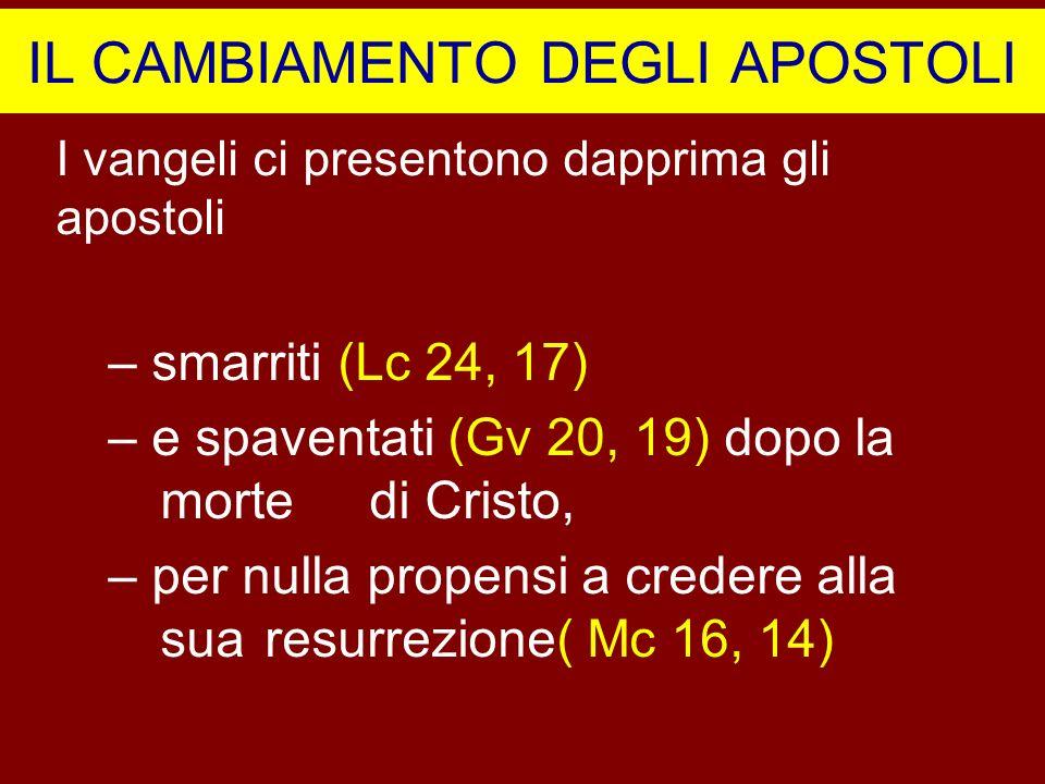 IL CAMBIAMENTO DEGLI APOSTOLI I vangeli ci presentono dapprima gli apostoli – smarriti (Lc 24, 17) – e spaventati (Gv 20, 19) dopo la morte di Cristo,