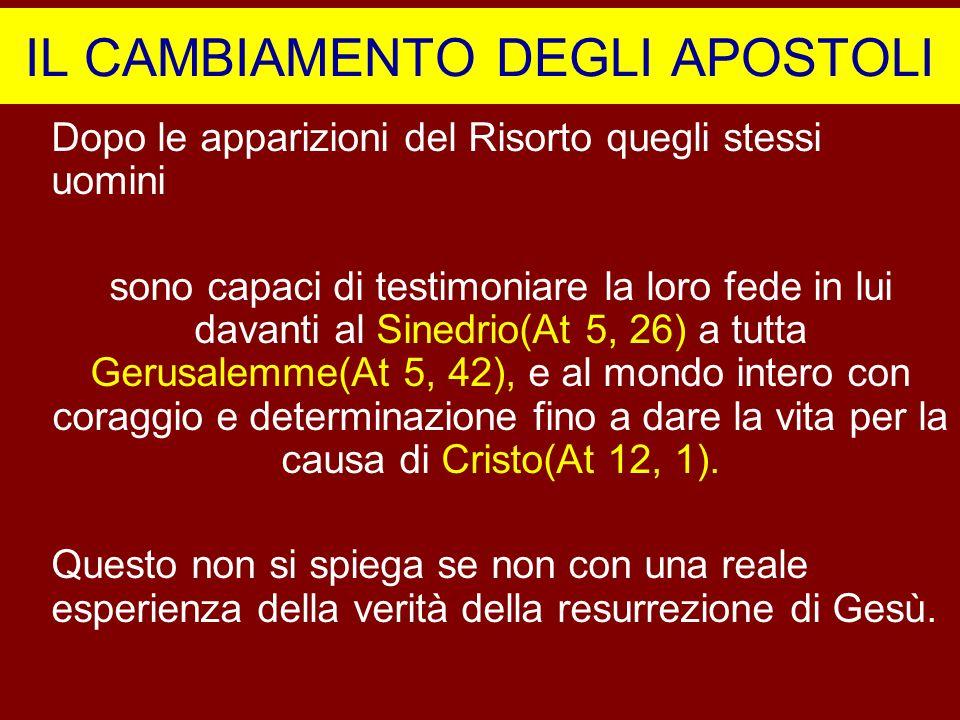 IL CAMBIAMENTO DEGLI APOSTOLI Dopo le apparizioni del Risorto quegli stessi uomini sono capaci di testimoniare la loro fede in lui davanti al Sinedrio