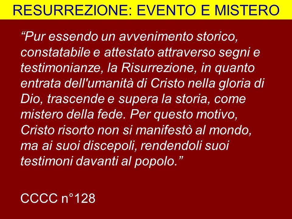 RESURREZIONE: EVENTO E MISTERO Pur essendo un avvenimento storico, constatabile e attestato attraverso segni e testimonianze, la Risurrezione, in quan