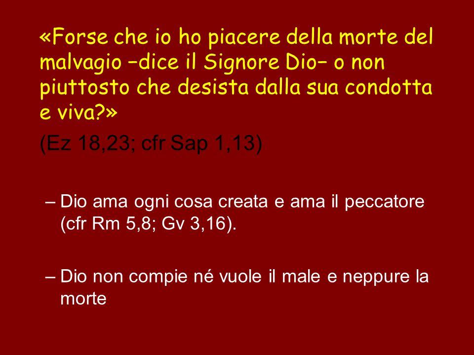«Forse che io ho piacere della morte del malvagio dice il Signore Dio o non piuttosto che desista dalla sua condotta e viva?» (Ez 18,23; cfr Sap 1,13)