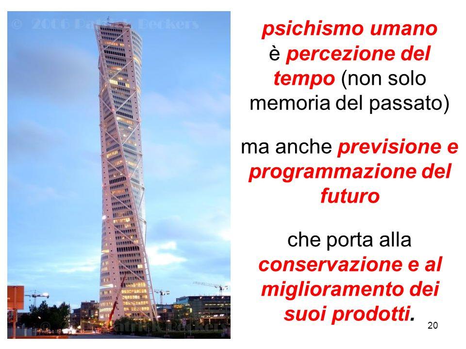 20 psichismo umano è percezione del tempo (non solo memoria del passato) ma anche previsione e programmazione del futuro che porta alla conservazione e al miglioramento dei suoi prodotti.