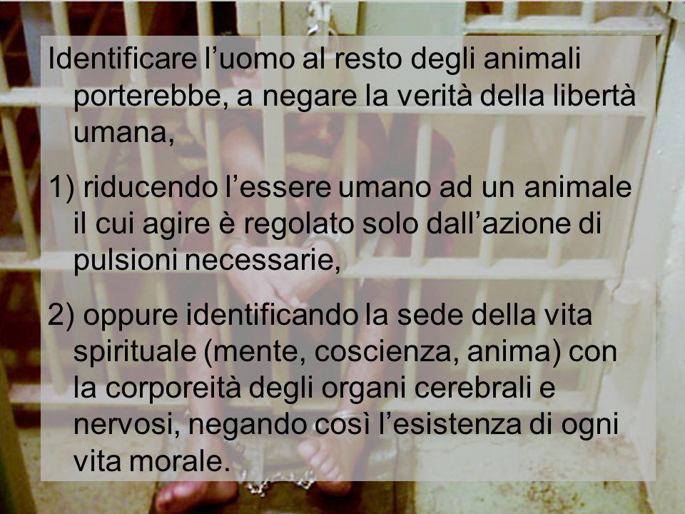 Identificare luomo al resto degli animali porterebbe, a negare la verità della libertà umana, 1) riducendo lessere umano ad un animale il cui agire è