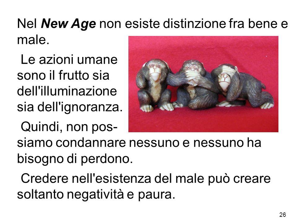 26 Nel New Age non esiste distinzione fra bene e male. Le azioni umane sono il frutto sia dell'illuminazione sia dell'ignoranza. Quindi, non pos- siam