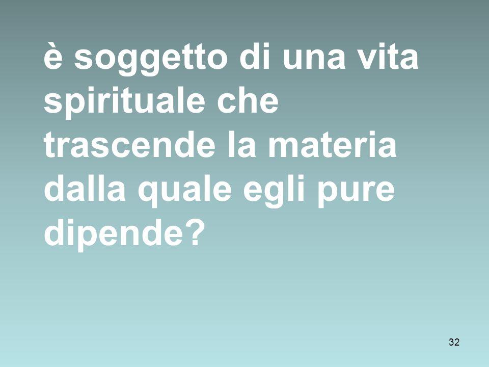 32 è soggetto di una vita spirituale che trascende la materia dalla quale egli pure dipende