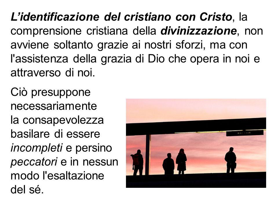 Lidentificazione del cristiano con Cristo, la comprensione cristiana della divinizzazione, non avviene soltanto grazie ai nostri sforzi, ma con l'assi