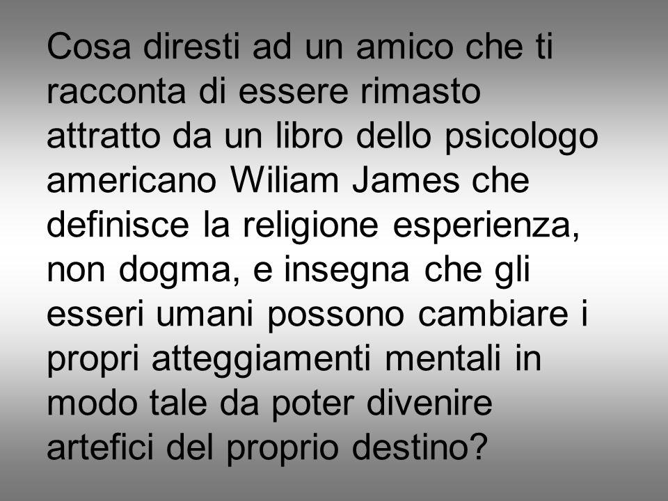 Cosa diresti ad un amico che ti racconta di essere rimasto attratto da un libro dello psicologo americano Wiliam James che definisce la religione esperienza, non dogma, e insegna che gli esseri umani possono cambiare i propri atteggiamenti mentali in modo tale da poter divenire artefici del proprio destino