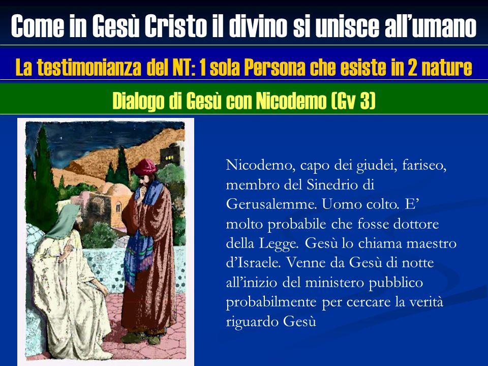 Come in Gesù Cristo il divino si unisce allumano La testimonianza del NT: 1 sola Persona che esiste in 2 nature Nicodemo, capo dei giudei, fariseo, me