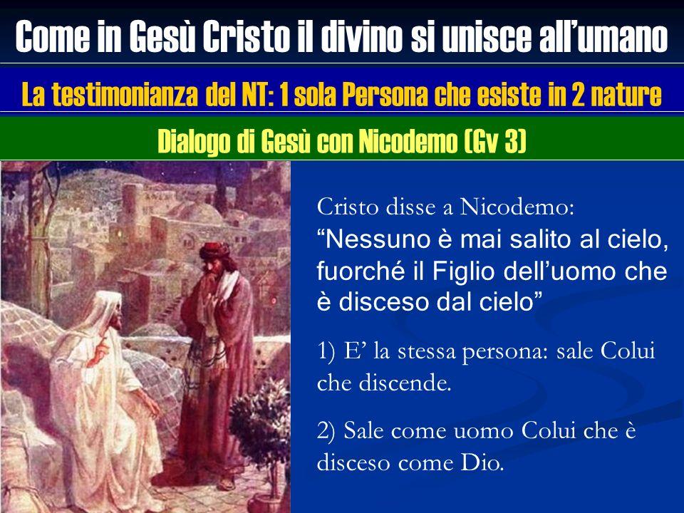Come in Gesù Cristo il divino si unisce allumano La testimonianza del NT: 1 sola Persona che esiste in 2 nature Cristo disse a Nicodemo: Nessuno è mai