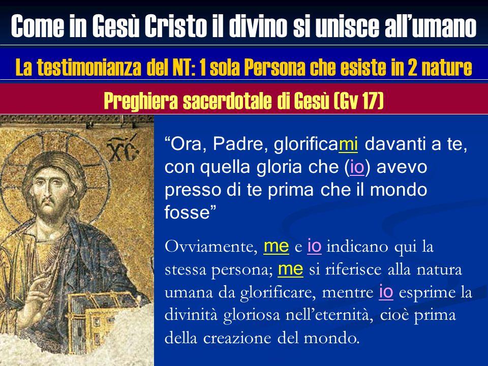 Come in Gesù Cristo il divino si unisce allumano La testimonianza del NT: 1 sola Persona che esiste in 2 nature Ora, Padre, glorificami davanti a te,