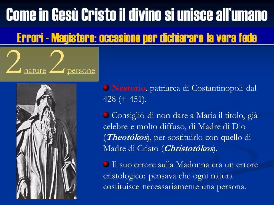 Come in Gesù Cristo il divino si unisce allumano 2 nature 2 persone Nestorio, patriarca di Costantinopoli dal 428 (+ 451). Consigliò di non dare a Mar