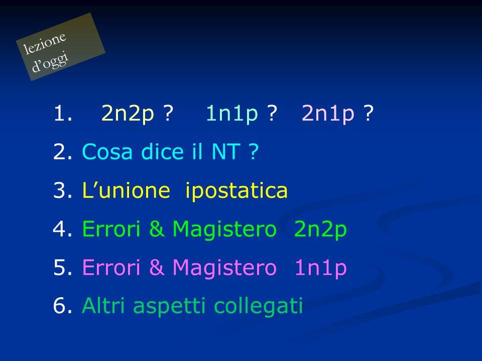 lezione doggi 1.2n2p ? 1n1p ? 2n1p ? 2. Cosa dice il NT ? 3. Lunione ipostatica 4. Errori & Magistero2n2p 5. Errori & Magistero1n1p 6. Altri aspetti c