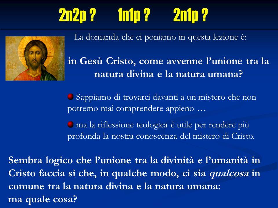 2n2p ? 1n1p ? 2n1p ? La domanda che ci poniamo in questa lezione è: in Gesù Cristo, come avvenne lunione tra la natura divina e la natura umana? Sappi