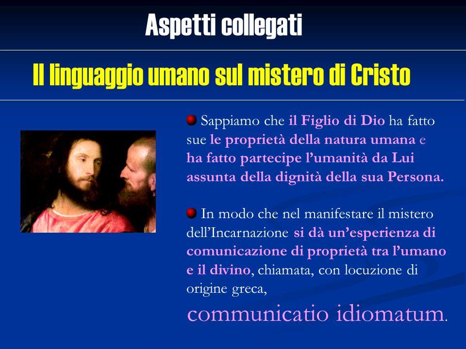 Aspetti collegati Sappiamo che il Figlio di Dio ha fatto sue le proprietà della natura umana e ha fatto partecipe lumanità da Lui assunta della dignit