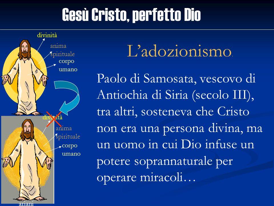 Gesù Cristo, perfetto Dio divinità anima spirituale corpo umano ariani divinità anima spirituale corpo umano Ladozionismo. Paolo di Samosata, vescovo