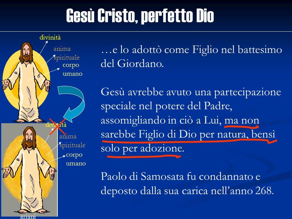 Gesù Cristo, perfetto Dio divinità anima spirituale corpo umano ariani divinità anima spirituale corpo umano …e lo adottò come Figlio nel battesimo de