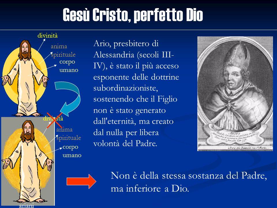 Gesù Cristo, perfetto Dio divinità anima spirituale corpo umano ariani divinità anima spirituale corpo umano Ario, presbitero di Alessandria (secoli I