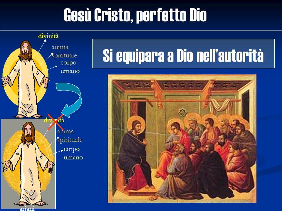 Gesù Cristo, perfetto Dio divinità anima spirituale corpo umano ariani divinità anima spirituale corpo umano Si equipara a Dio nellautorità