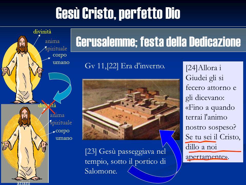 Gesù Cristo, perfetto Dio divinità anima spirituale corpo umano ariani divinità anima spirituale corpo umano Gv 11,[22] Era d'inverno. [24]Allora i Gi