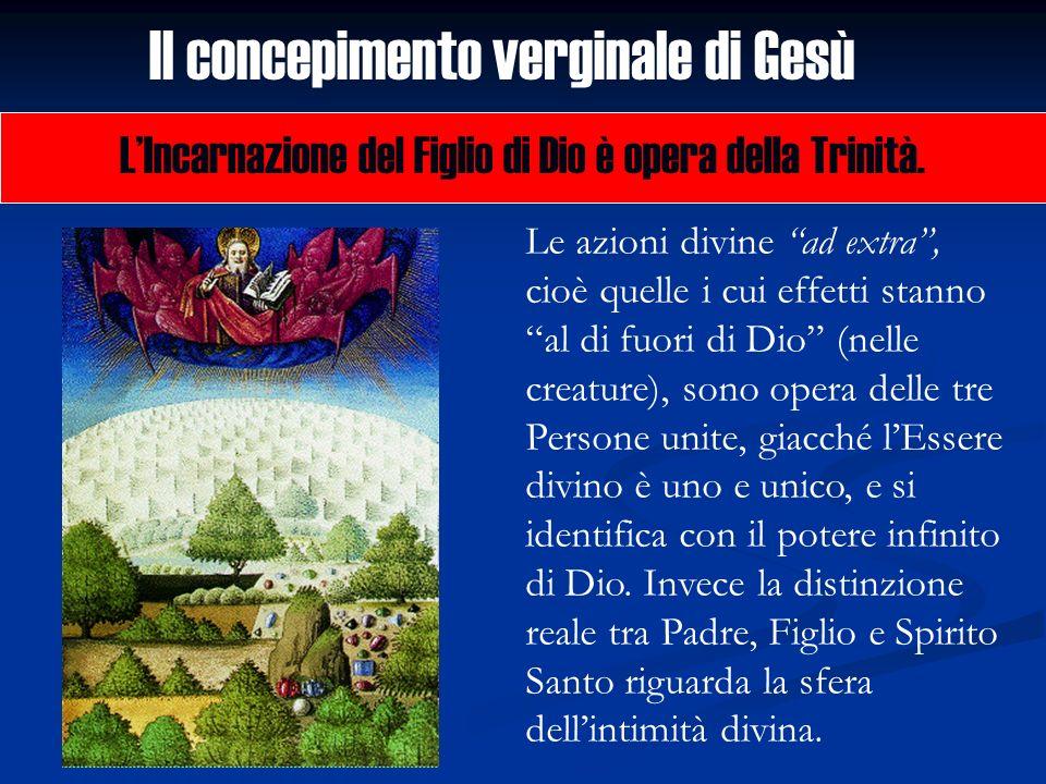 Il concepimento verginale di Gesù LIncarnazione del Figlio di Dio è opera della Trinità. Le azioni divine ad extra, cioè quelle i cui effetti stanno a