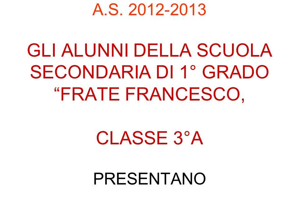 A.S. 2012-2013 GLI ALUNNI DELLA SCUOLA SECONDARIA DI 1° GRADO FRATE FRANCESCO, CLASSE 3°A PRESENTANO