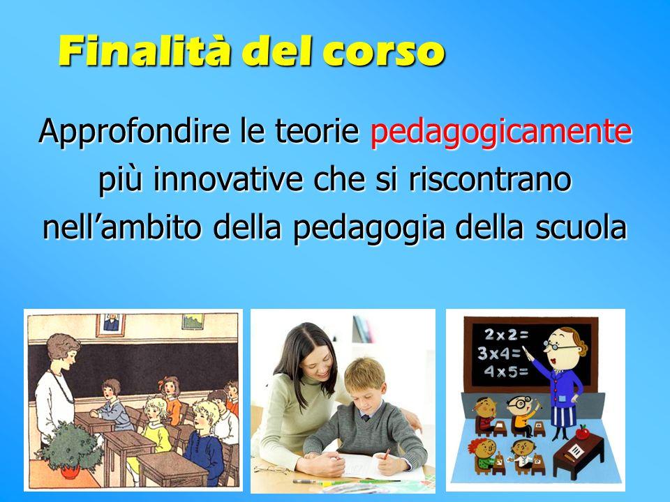 Approfondire le teorie pedagogicamente più innovative che si riscontrano nellambito della pedagogia della scuola Finalità del corso