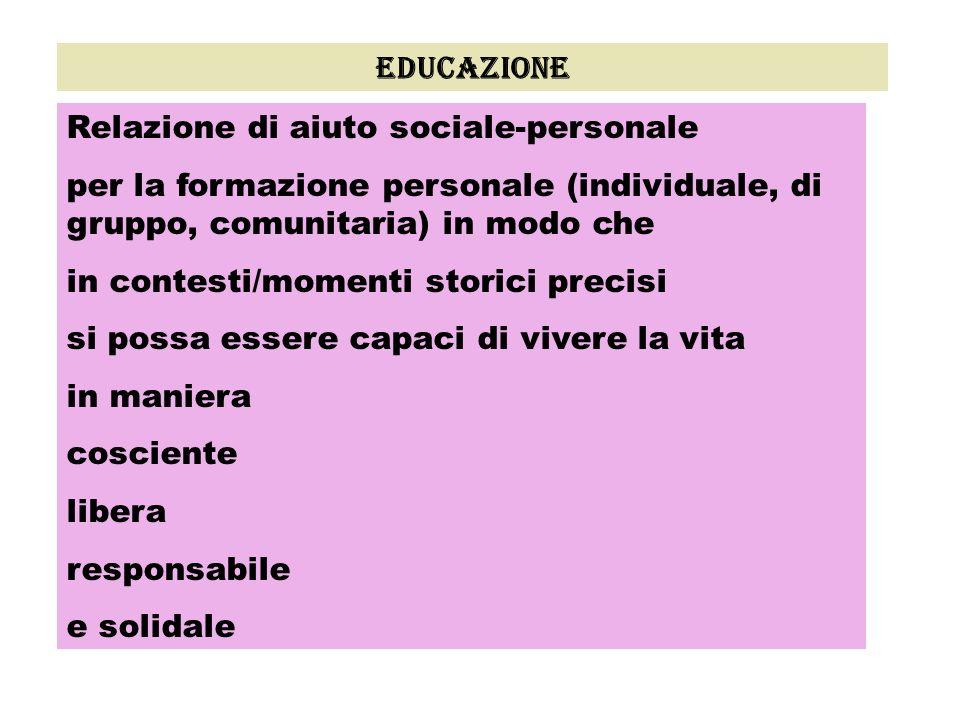 educazione Relazione di aiuto sociale-personale per la formazione personale (individuale, di gruppo, comunitaria) in modo che in contesti/momenti stor