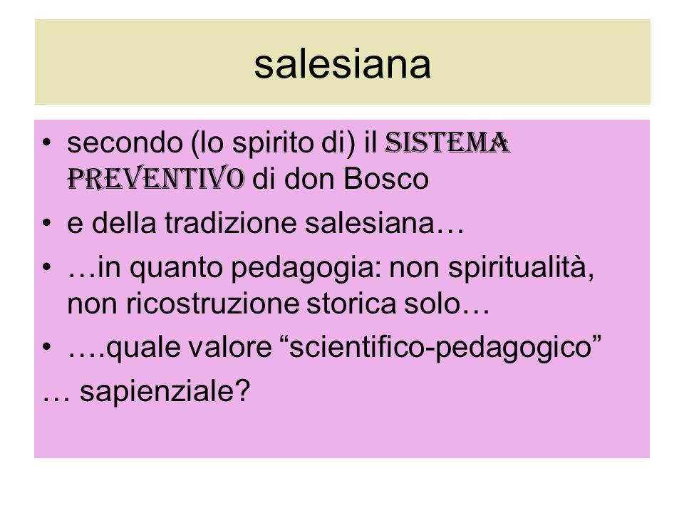 salesiana secondo (lo spirito di) il sistema preventivo di don Bosco e della tradizione salesiana… …in quanto pedagogia: non spiritualità, non ricostr