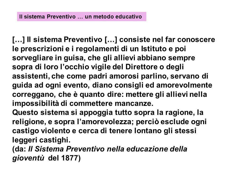 […] Il sistema Preventivo […] consiste nel far conoscere le prescrizioni e i regolamenti di un Istituto e poi sorvegliare in guisa, che gli allievi ab