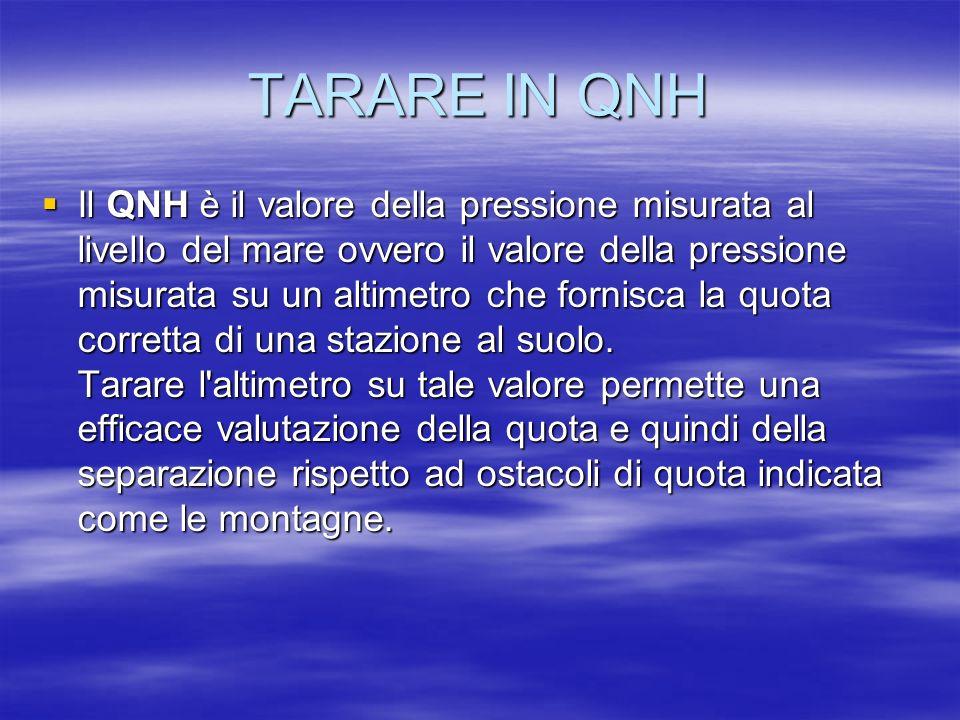TARARE IN QNH Il QNH è il valore della pressione misurata al livello del mare ovvero il valore della pressione misurata su un altimetro che fornisca l